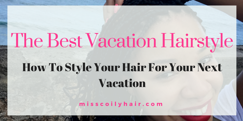 The best vacation hairstyle. How to style your hair for your next vacation|misscoilyhair.com